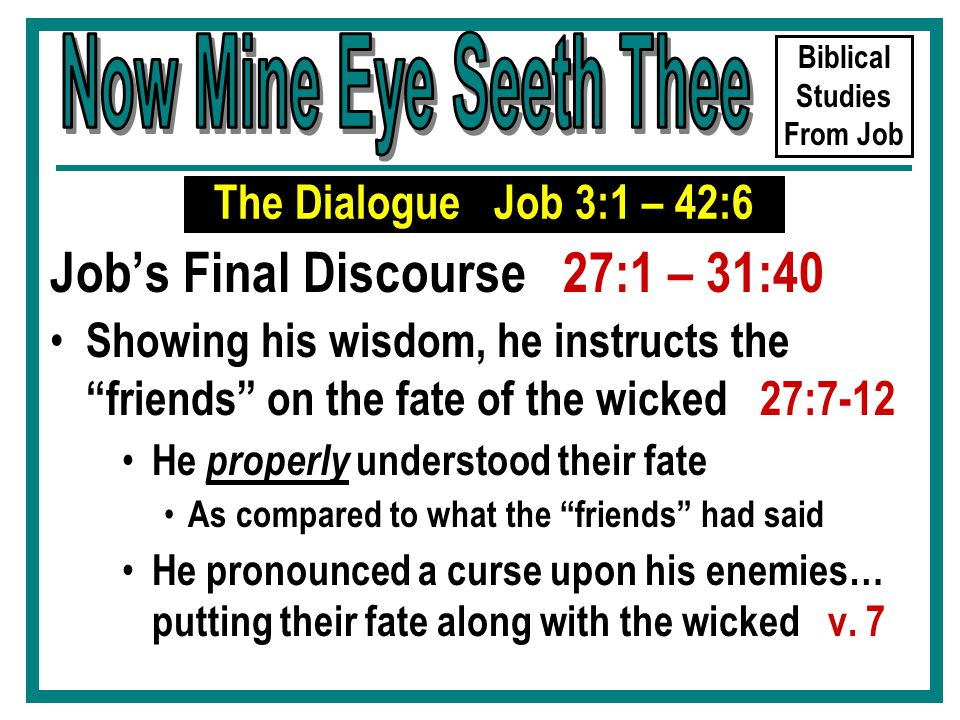 Biblical Studies From Job Job's Final Discourse 27:1 – 31:40 Showing his wisdom, he instructs the friends on the fate of the wicked 27:7-12 He properly understood their fate As compared to what the friends had said He pronounced a curse upon his enemies… putting their fate along with the wicked v.