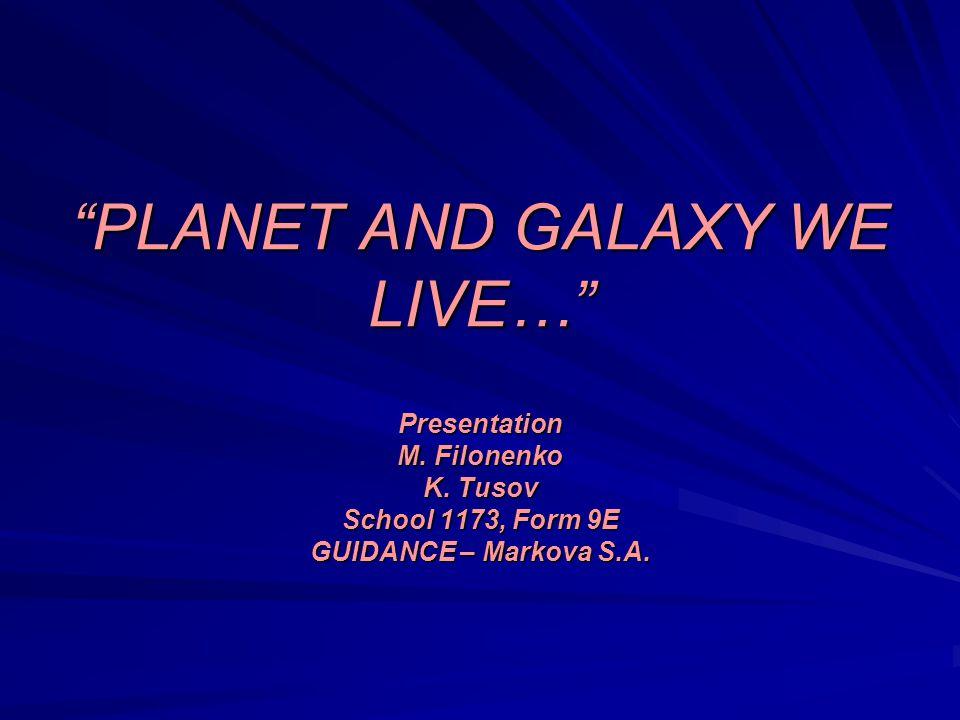 PLANET AND GALAXY WE LIVE… Presentation M. Filonenko K.