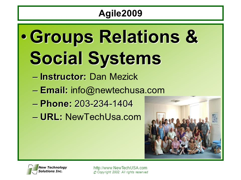 http://www.NewTechUSA.com © Copyright 2002: All rights reserved Group Relations- 45 minute RoadMap Group Relations Described Where it Fits in Agile Practice Group Relations Overview Group Relations Detail What to Do About It Resource List