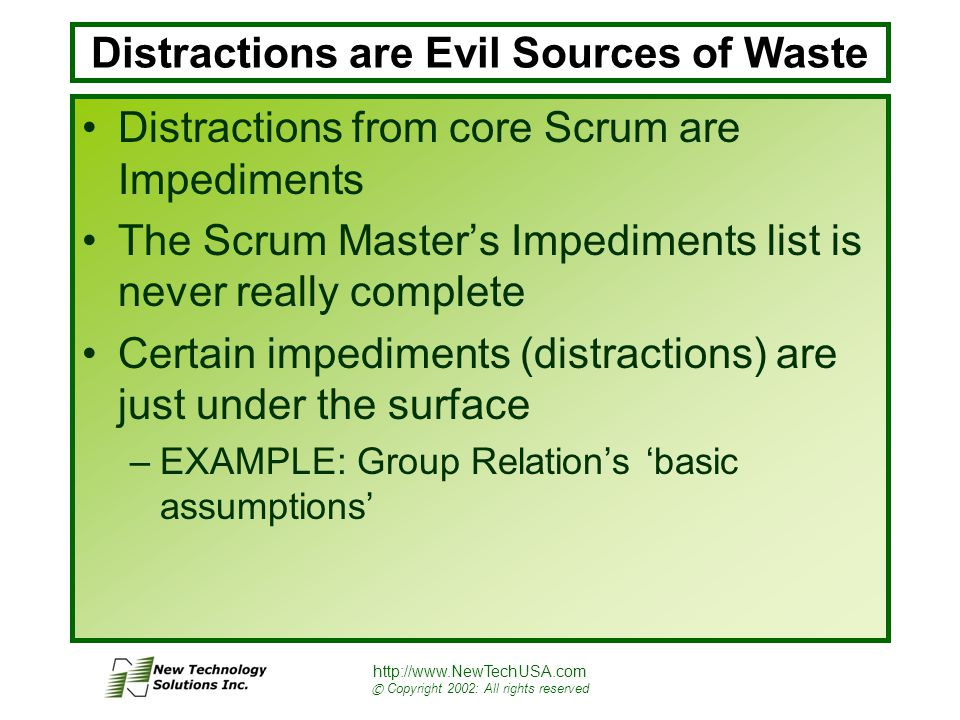 http://www.NewTechUSA.com © Copyright 2002: All rights reserved Distractions are Evil Sources of Waste Distractions from core Scrum are Impediments The Scrum Master's Impediments list is never really complete Certain impediments (distractions) are just under the surface –EXAMPLE: Group Relation's 'basic assumptions'