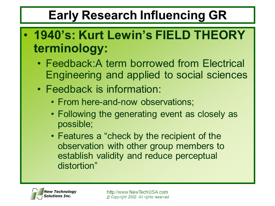 http://www.NewTechUSA.com © Copyright 2002: All rights reserved Early Research Influencing GR 1940's: Kurt Lewin's FIELD THEORY terminology: Feedback:A term borrowed from Electrical Engineering and applied to social sciences Feedback is information: From here-and-now observations; Following the generating event as closely as possible; Features a check by the recipient of the observation with other group members to establish validity and reduce perceptual distortion