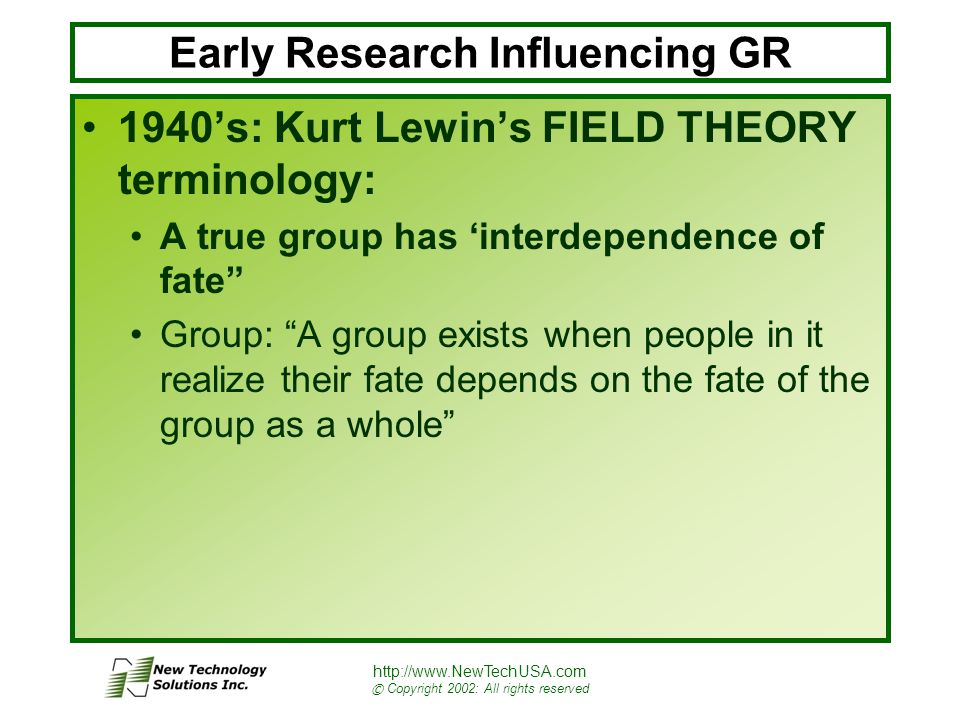 http://www.NewTechUSA.com © Copyright 2002: All rights reserved Early Research Influencing GR 1940's: Kurt Lewin's FIELD THEORY terminology: A true group has 'interdependence of fate Group: A group exists when people in it realize their fate depends on the fate of the group as a whole
