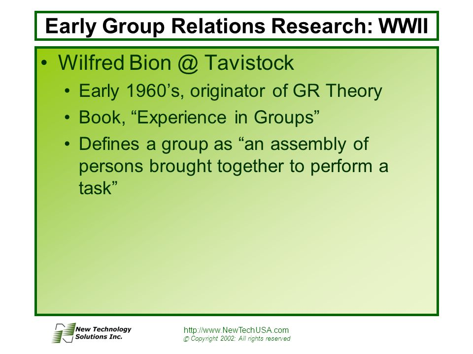 http://www.NewTechUSA.com © Copyright 2002: All rights reserved Early Group Relations Research: WWII Wilfred Bion @ Tavistock Early 1960's, originator of GR Theory Book, Experience in Groups Defines a group as an assembly of persons brought together to perform a task