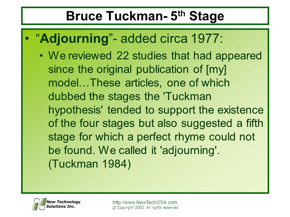 http://www.NewTechUSA.com © Copyright 2002: All rights reserved Bruce Tuckman- 5 th Stage Adjourning - added circa 1977: We reviewed 22 studies that had appeared since the original publication of [my] model…These articles, one of which dubbed the stages the Tuckman hypothesis tended to support the existence of the four stages but also suggested a fifth stage for which a perfect rhyme could not be found.