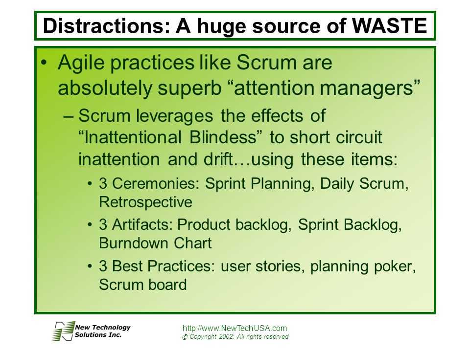 http://www.NewTechUSA.com © Copyright 2002: All rights reserved Distractions: A huge source of WASTE Agile practices like Scrum are absolutely superb attention managers –Scrum leverages the effects of Inattentional Blindess to short circuit inattention and drift…using these items: 3 Ceremonies: Sprint Planning, Daily Scrum, Retrospective 3 Artifacts: Product backlog, Sprint Backlog, Burndown Chart 3 Best Practices: user stories, planning poker, Scrum board