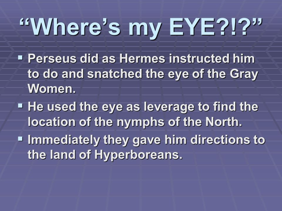 Where's my EYE !  Perseus did as Hermes instructed him to do and snatched the eye of the Gray Women.