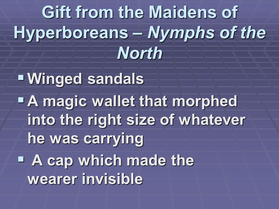 Gift from the Maidens of Hyperboreans – Nymphs of the North  Winged sandals  A magic wallet that morphed into the right size of whatever he was carrying  A cap which made the wearer invisible