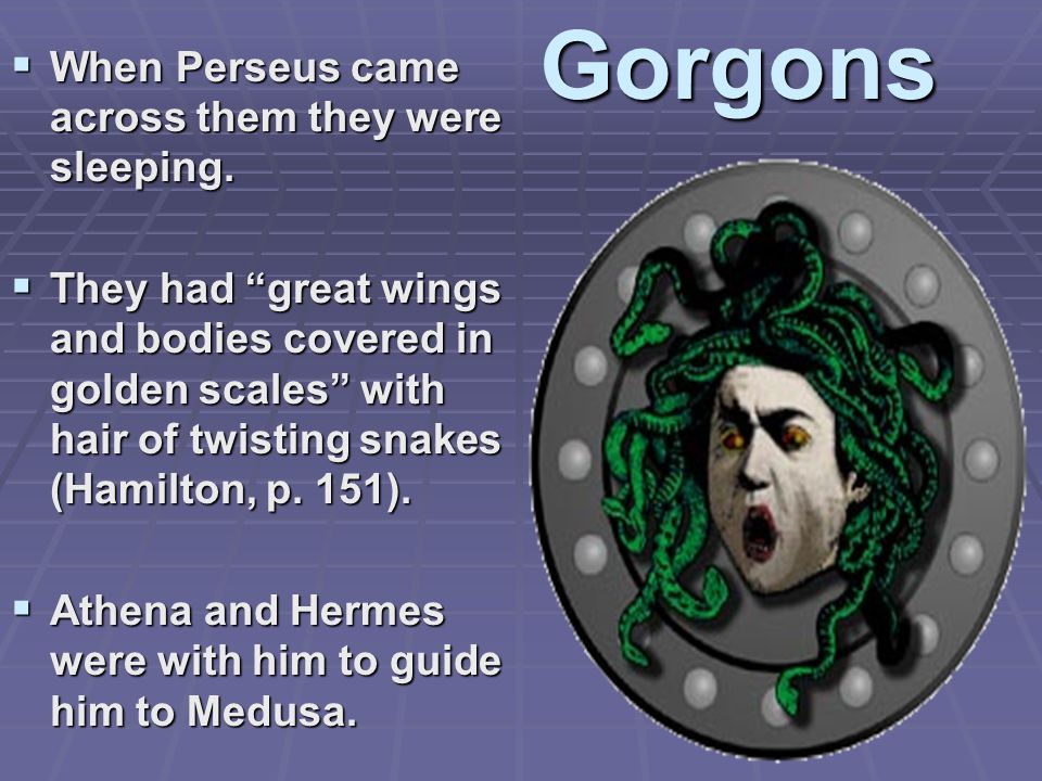 Gorgons  When Perseus came across them they were sleeping.