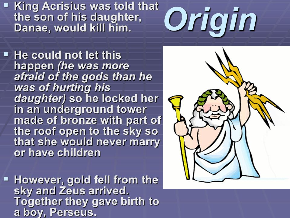 Origin  King Acrisius was told that the son of his daughter, Danae, would kill him.