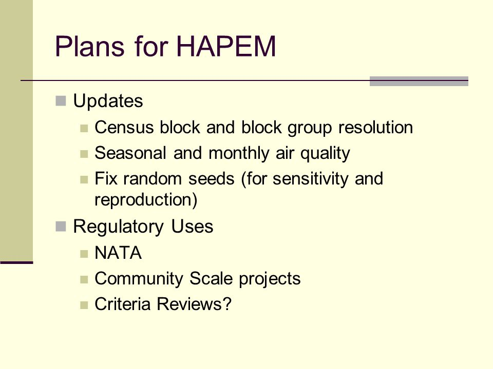 Plans for HAPEM Updates Census block and block group resolution Seasonal and monthly air quality Fix random seeds (for sensitivity and reproduction) R