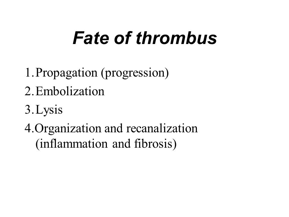 Fate of thrombus 1.Propagation (progression) 2.Embolization 3.Lysis 4.Organization and recanalization (inflammation and fibrosis)