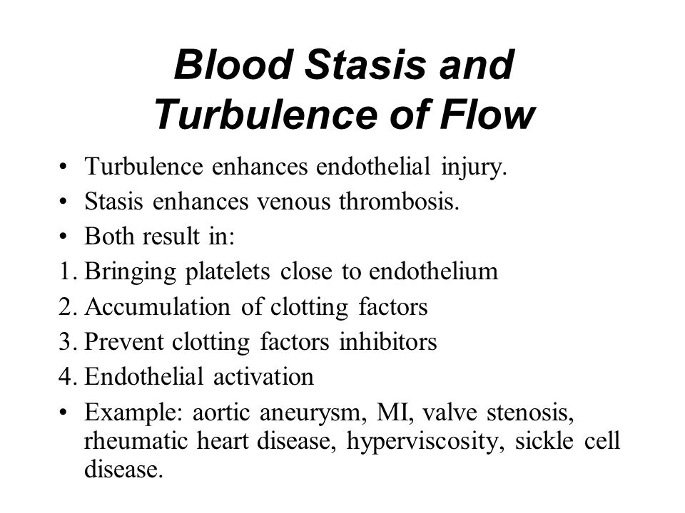 Blood Stasis and Turbulence of Flow Turbulence enhances endothelial injury. Stasis enhances venous thrombosis. Both result in: 1.Bringing platelets cl