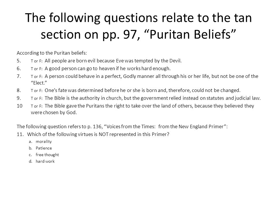 """The following questions relate to the tan section on pp. 97, """"Puritan Beliefs"""" According to the Puritan beliefs: 5. T or F: All people are born evil b"""