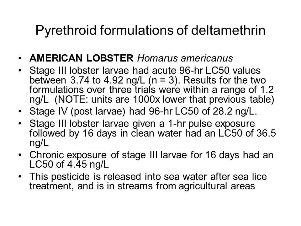 Pyrethroid formulations of deltamethrin AMERICAN LOBSTER Homarus americanus Stage III lobster larvae had acute 96-hr LC50 values between 3.74 to 4.92