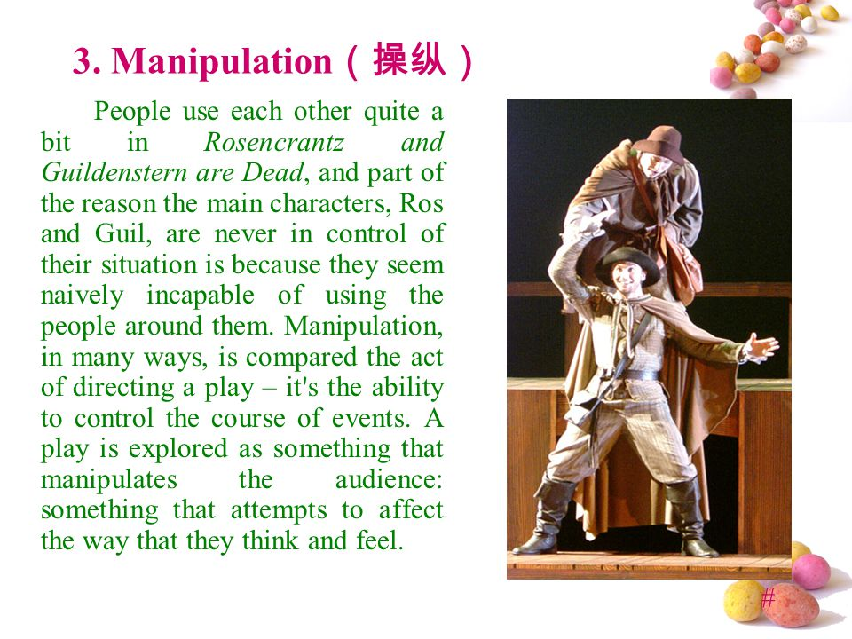 # 3. Manipulation (操纵) People use each other quite a bit in Rosencrantz and Guildenstern are Dead, and part of the reason the main characters, Ros and