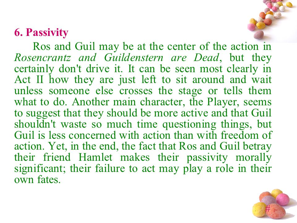 # 6. Passivity Ros and Guil may be at the center of the action in Rosencrantz and Guildenstern are Dead, but they certainly don't drive it. It can be