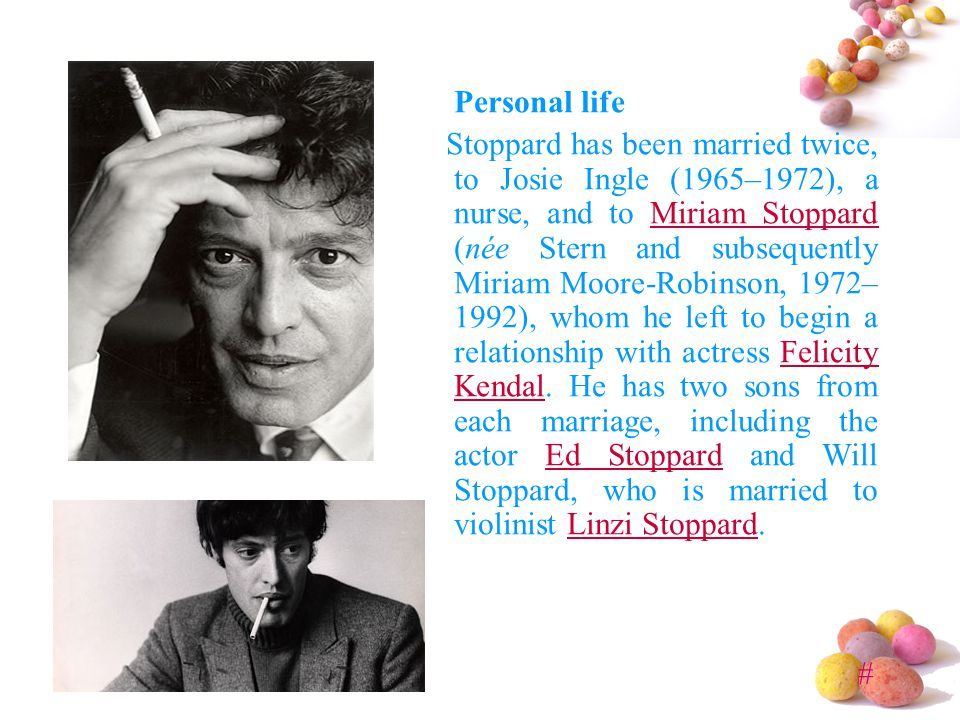 # Personal life Stoppard has been married twice, to Josie Ingle (1965–1972), a nurse, and to Miriam Stoppard (née Stern and subsequently Miriam Moore-Robinson, 1972– 1992), whom he left to begin a relationship with actress Felicity Kendal.