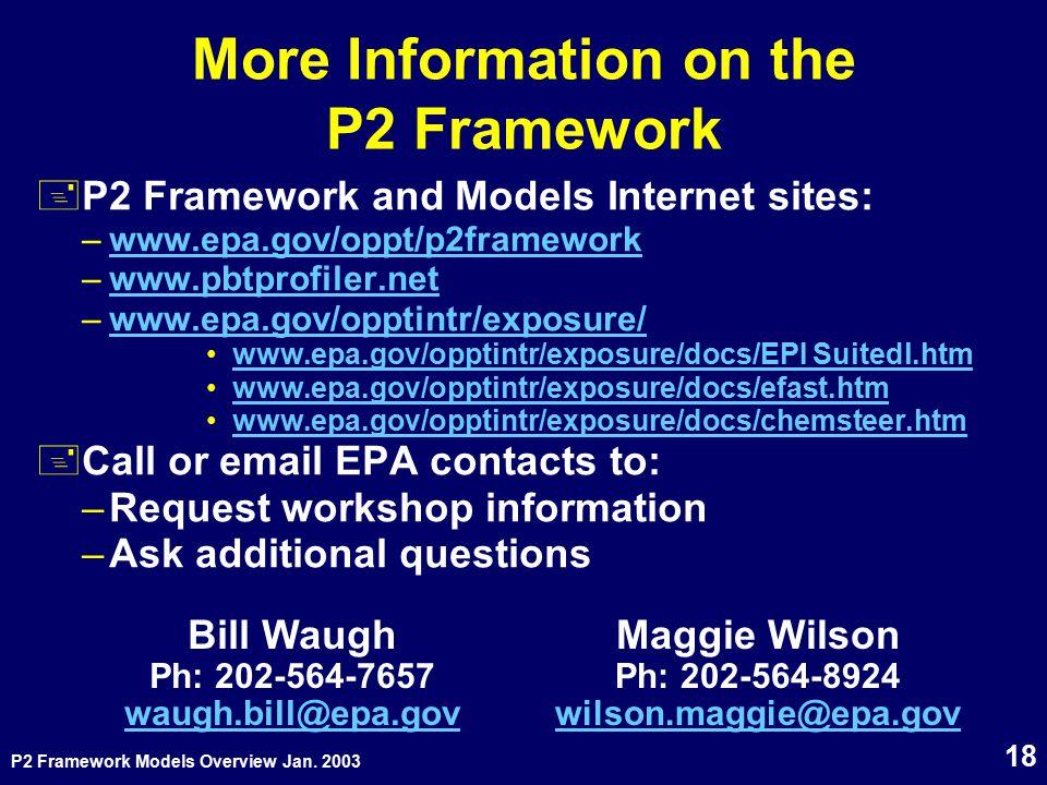 P2 Framework Models Overview Jan. 2003 18 More Information on the P2 Framework +P2 Framework and Models Internet sites: –www.epa.gov/oppt/p2frameworkw