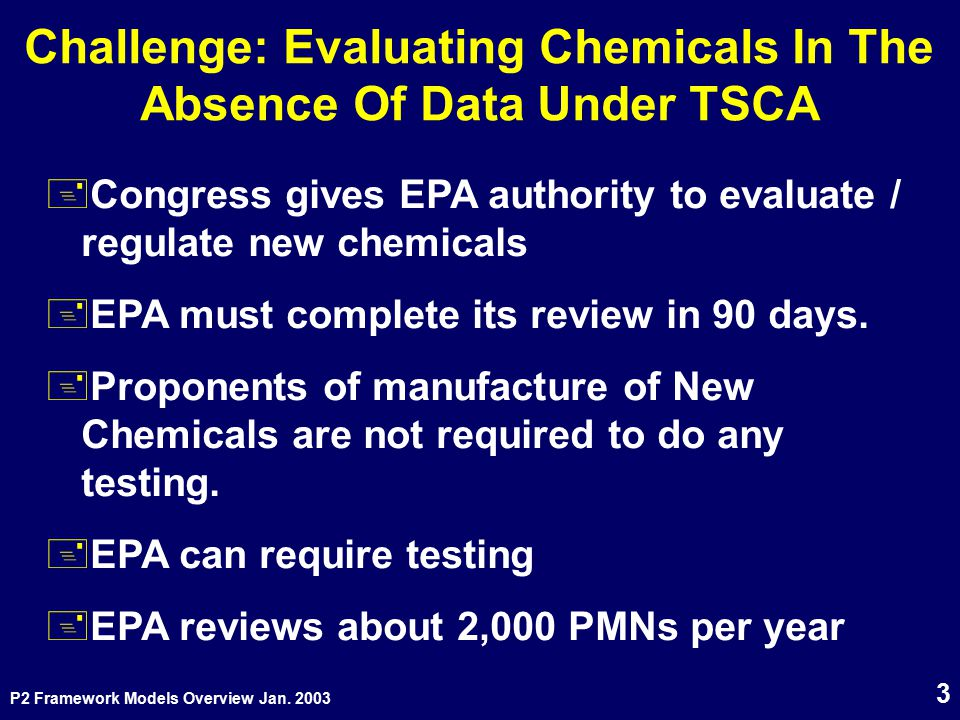 P2 Framework Models Overview Jan. 2003 3 Challenge: Evaluating Chemicals In The Absence Of Data Under TSCA +Congress gives EPA authority to evaluate /