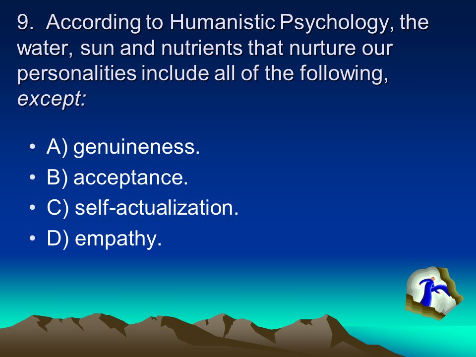 9. According to Humanistic Psychology, the water, sun and nutrients that nurture our personalities include all of the following, except: A) genuinenes