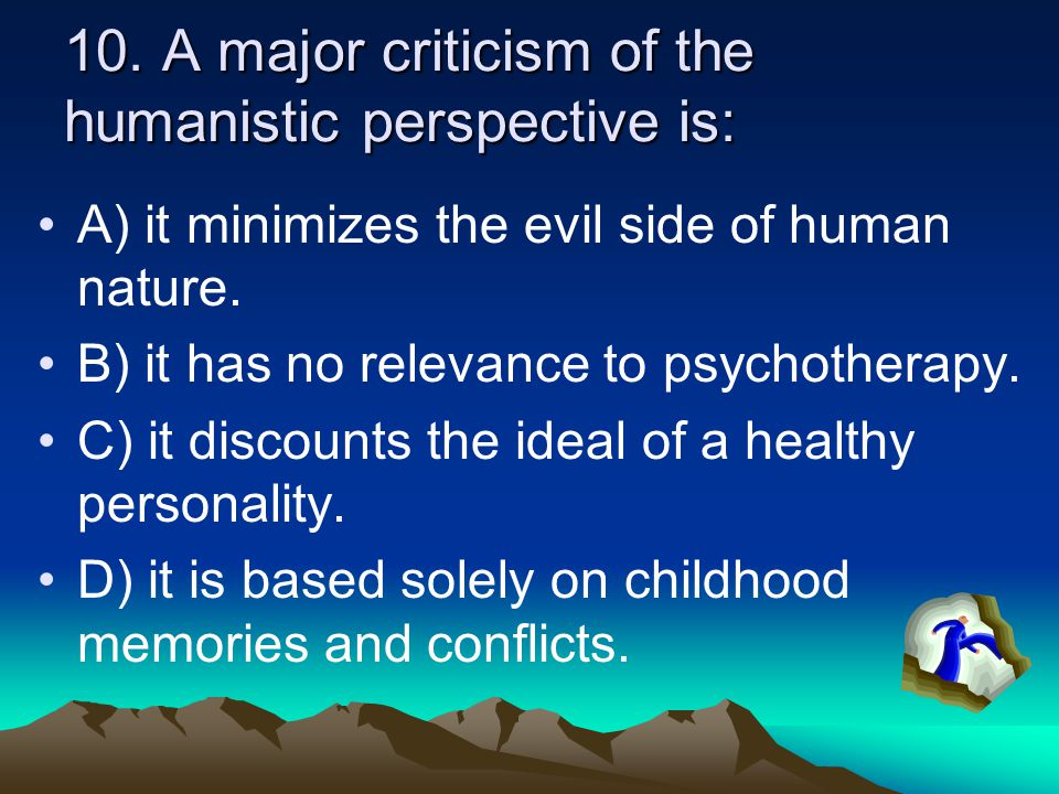 10. A major criticism of the humanistic perspective is: A) it minimizes the evil side of human nature. B) it has no relevance to psychotherapy. C) it