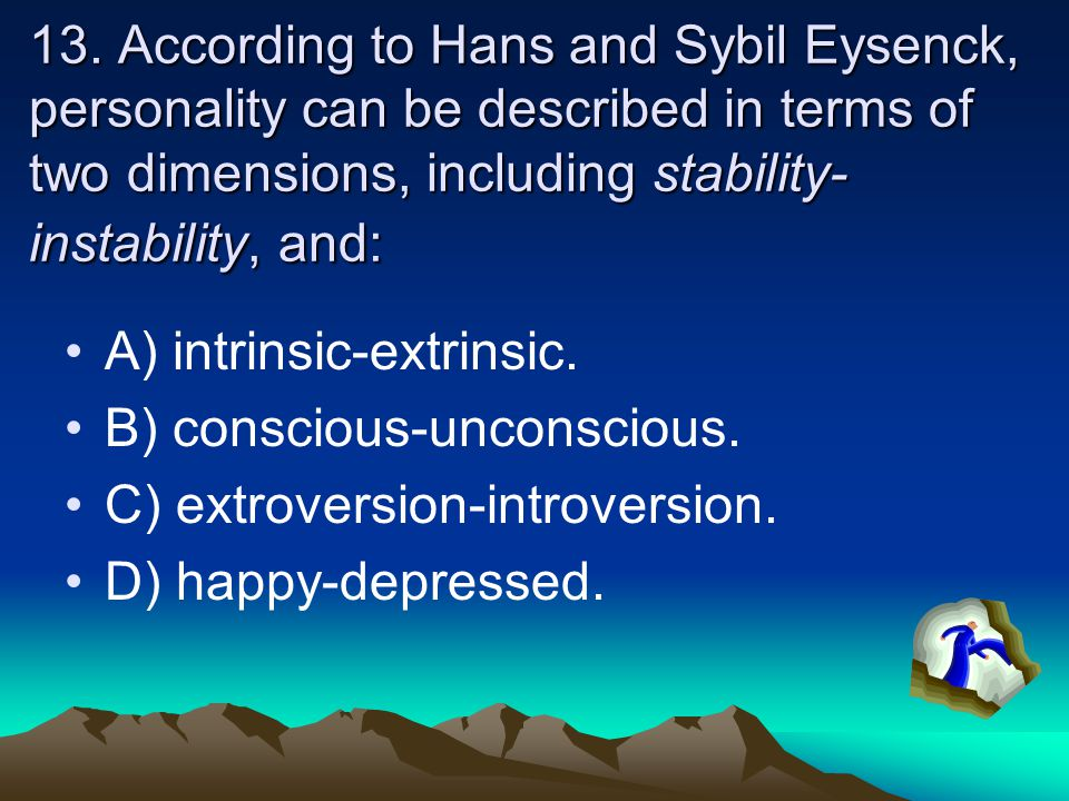 13. According to Hans and Sybil Eysenck, personality can be described in terms of two dimensions, including stability- instability, and: A) intrinsic-