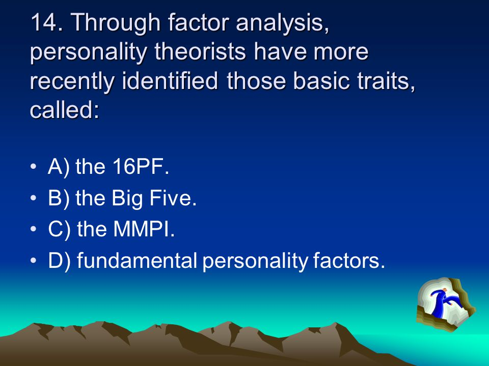 14. Through factor analysis, personality theorists have more recently identified those basic traits, called: A) the 16PF. B) the Big Five. C) the MMPI
