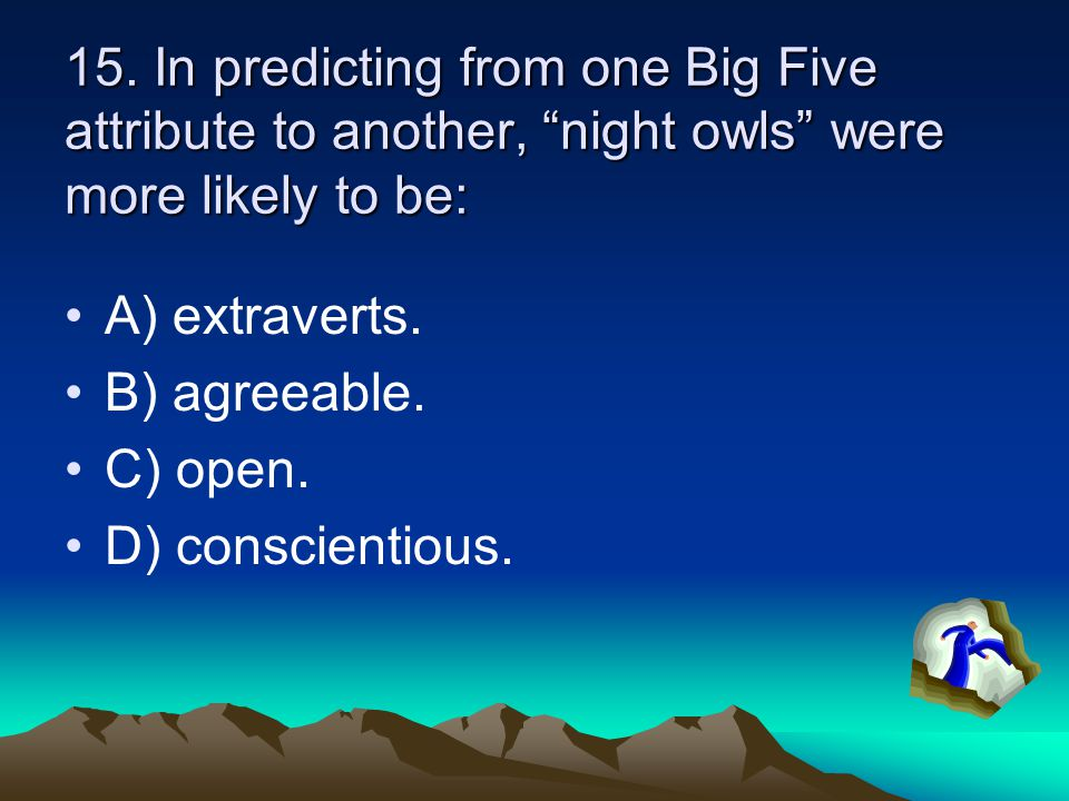 """15. In predicting from one Big Five attribute to another, """"night owls"""" were more likely to be: A) extraverts. B) agreeable. C) open. D) conscientious."""