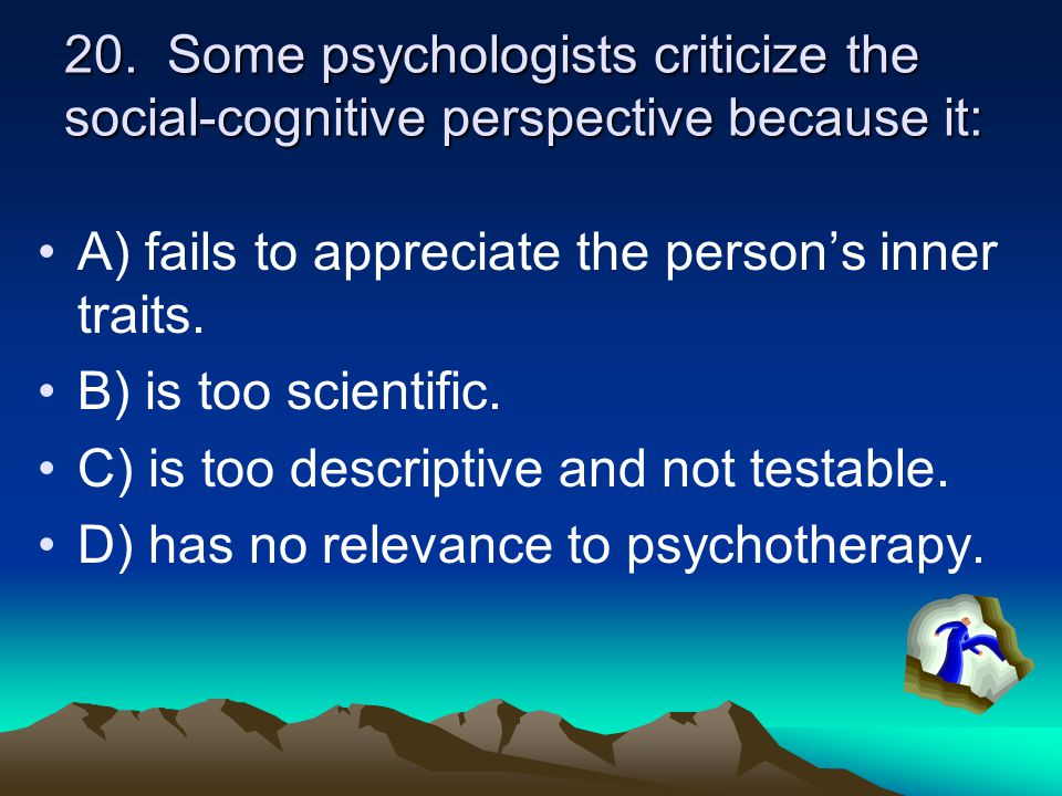 20. Some psychologists criticize the social-cognitive perspective because it: A) fails to appreciate the person's inner traits. B) is too scientific.
