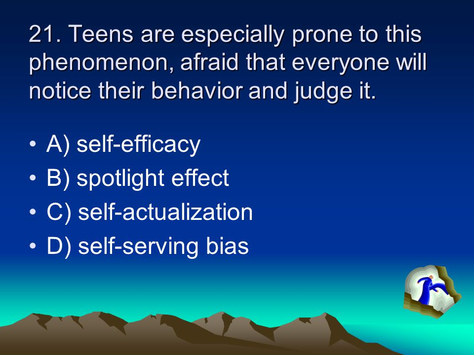 21. Teens are especially prone to this phenomenon, afraid that everyone will notice their behavior and judge it. A) self-efficacy B) spotlight effect