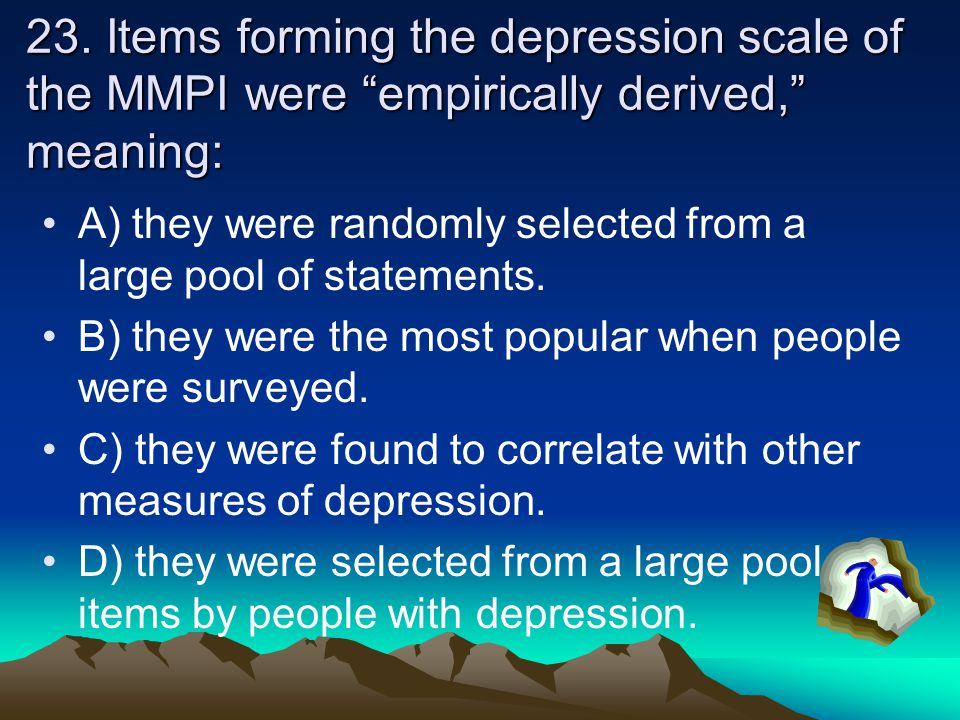 """23. Items forming the depression scale of the MMPI were """"empirically derived,"""" meaning: A) they were randomly selected from a large pool of statements"""