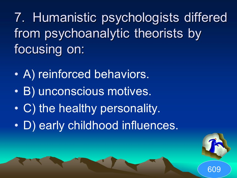 7. Humanistic psychologists differed from psychoanalytic theorists by focusing on: A) reinforced behaviors. B) unconscious motives. C) the healthy per
