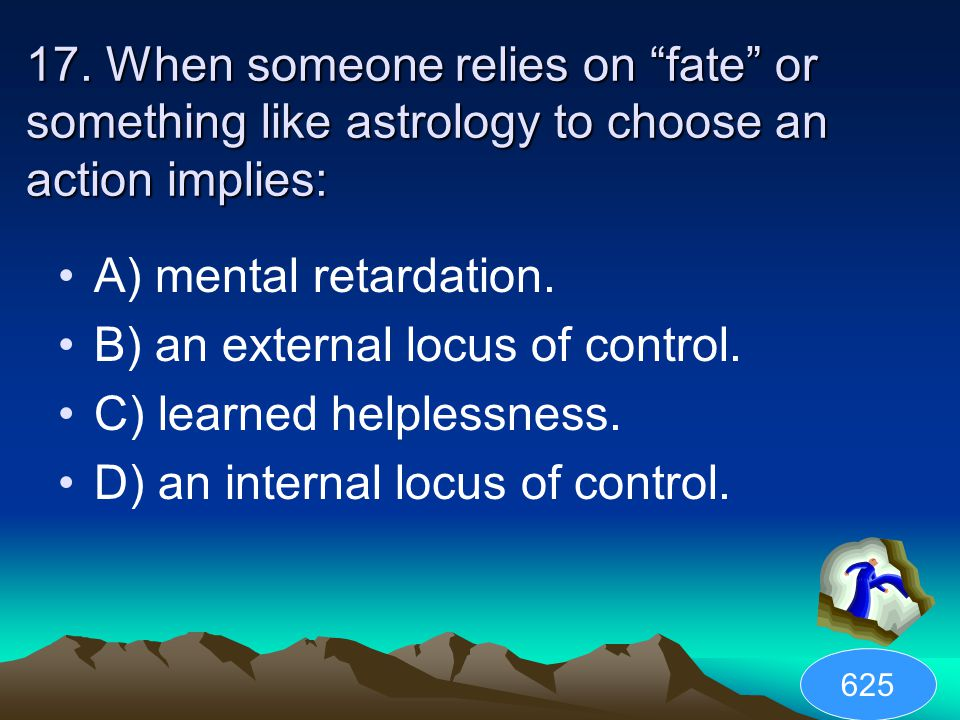 """17. When someone relies on """"fate"""" or something like astrology to choose an action implies: A) mental retardation. B) an external locus of control. C)"""