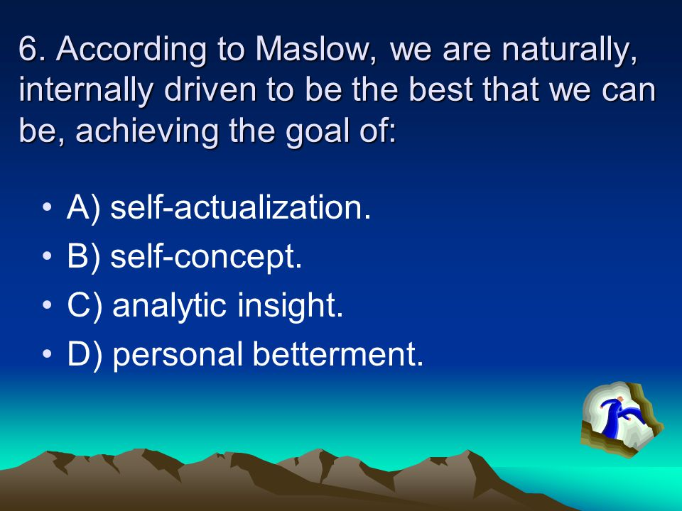 6. According to Maslow, we are naturally, internally driven to be the best that we can be, achieving the goal of: A) self-actualization. B) self-conce