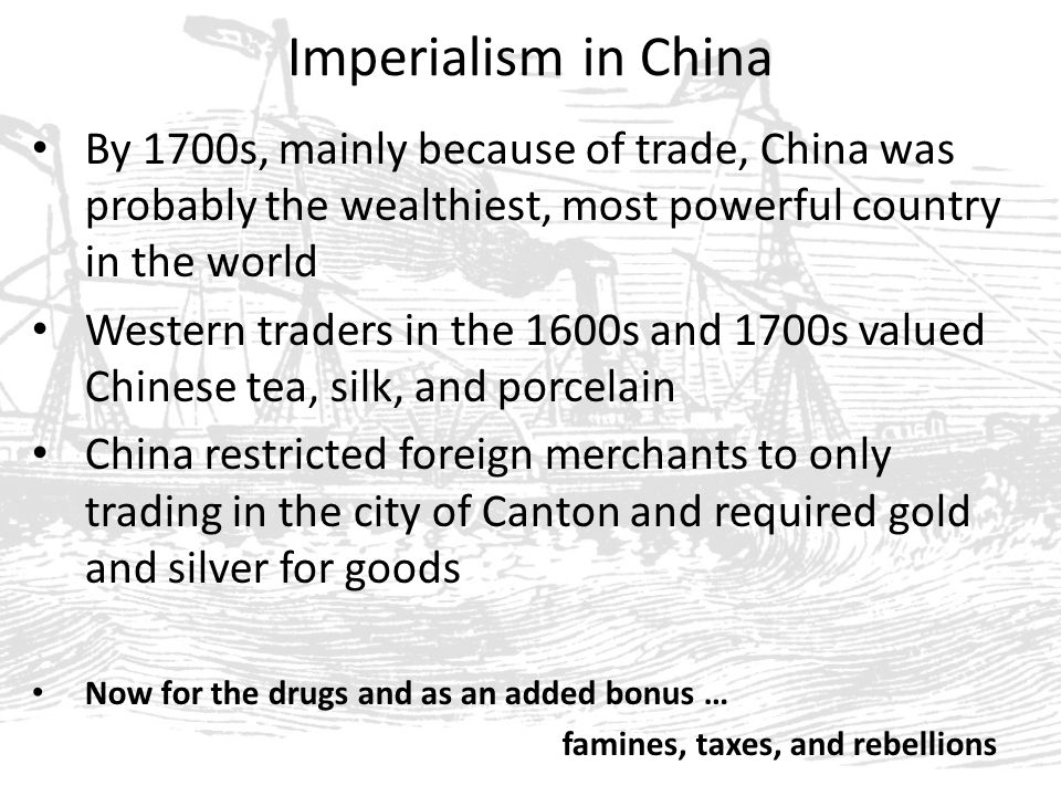 Imperialism in China By 1700s, mainly because of trade, China was probably the wealthiest, most powerful country in the world Western traders in the 1600s and 1700s valued Chinese tea, silk, and porcelain China restricted foreign merchants to only trading in the city of Canton and required gold and silver for goods Now for the drugs and as an added bonus … famines, taxes, and rebellions