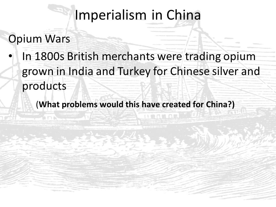 Imperialism in China Opium Wars In 1800s British merchants were trading opium grown in India and Turkey for Chinese silver and products (What problems would this have created for China )