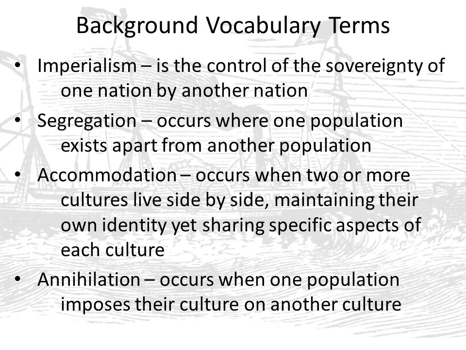 Background Vocabulary Terms Imperialism – is the control of the sovereignty of one nation by another nation Segregation – occurs where one population exists apart from another population Accommodation – occurs when two or more cultures live side by side, maintaining their own identity yet sharing specific aspects of each culture Annihilation – occurs when one population imposes their culture on another culture