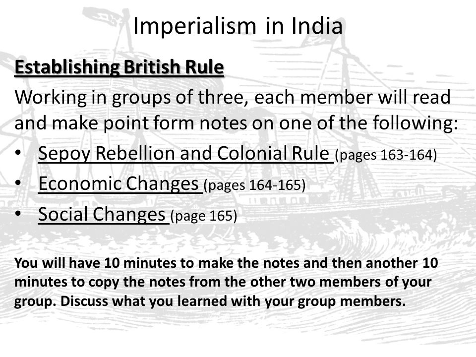 Imperialism in India Establishing British Rule Working in groups of three, each member will read and make point form notes on one of the following: Sepoy Rebellion and Colonial Rule (pages 163-164) Economic Changes (pages 164-165) Social Changes (page 165) You will have 10 minutes to make the notes and then another 10 minutes to copy the notes from the other two members of your group.