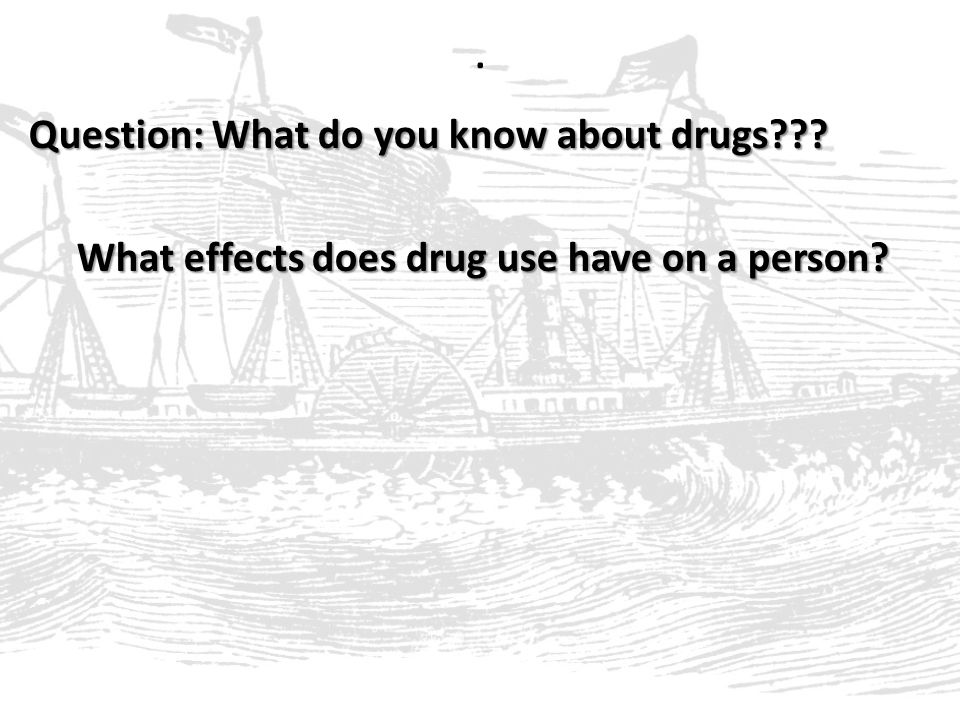 . Question: What do you know about drugs What effects does drug use have on a person