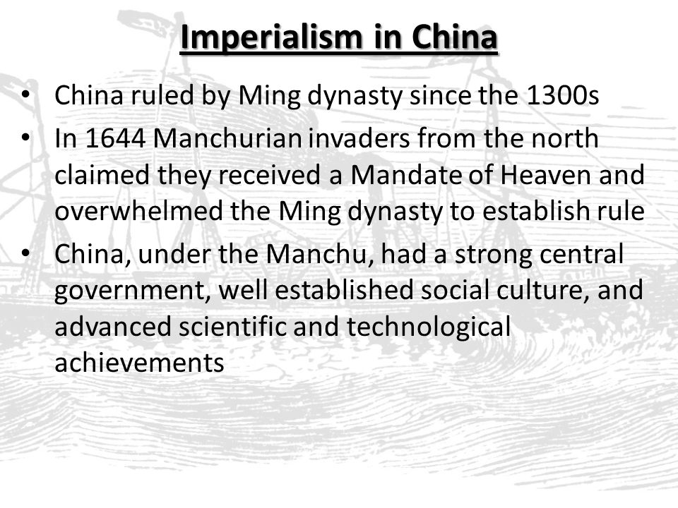 Imperialism in China China ruled by Ming dynasty since the 1300s In 1644 Manchurian invaders from the north claimed they received a Mandate of Heaven and overwhelmed the Ming dynasty to establish rule China, under the Manchu, had a strong central government, well established social culture, and advanced scientific and technological achievements