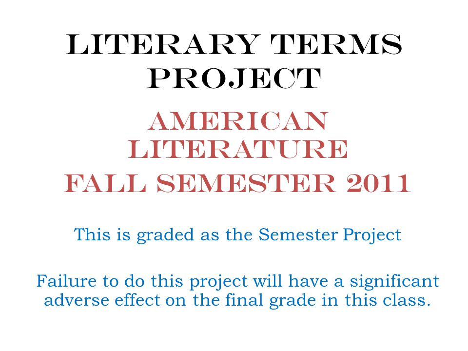 Literary Terms Project American Literature Fall Semester 2011 This is graded as the Semester Project Failure to do this project will have a significant adverse effect on the final grade in this class.