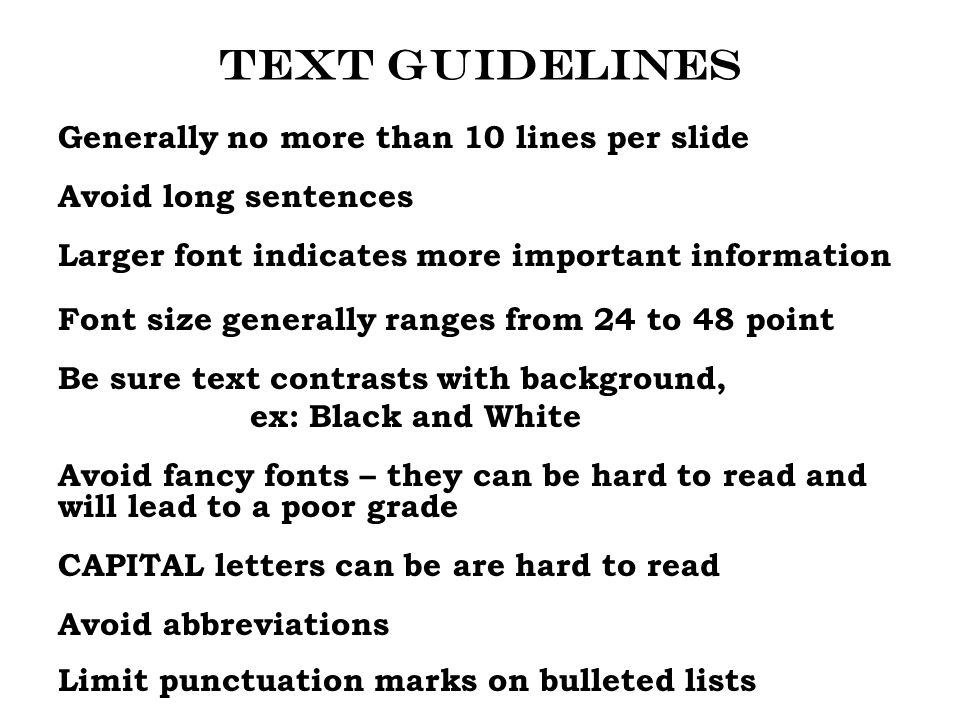 Text guidelines Generally no more than 10 lines per slide Avoid long sentences Larger font indicates more important information Font size generally ranges from 24 to 48 point Be sure text contrasts with background, ex: Black and White Avoid fancy fonts – they can be hard to read and will lead to a poor grade CAPITAL letters can be are hard to read Avoid abbreviations Limit punctuation marks on bulleted lists