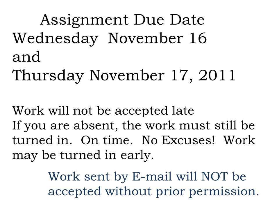Assignment Due Date Wednesday November 16 and Thursday November 17, 2011 Work will not be accepted late If you are absent, the work must still be turned in.