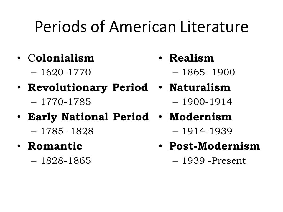 Periods of American Literature C olonialism – 1620-1770 Revolutionary Period – 1770-1785 Early National Period – 1785- 1828 Romantic – 1828-1865 Realism – 1865- 1900 Naturalism – 1900-1914 Modernism – 1914-1939 Post-Modernism – 1939 -Present