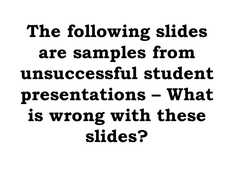 The following slides are samples from unsuccessful student presentations – What is wrong with these slides