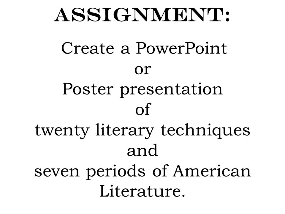 Assignment: Create a PowerPoint or Poster presentation of twenty literary techniques and seven periods of American Literature.