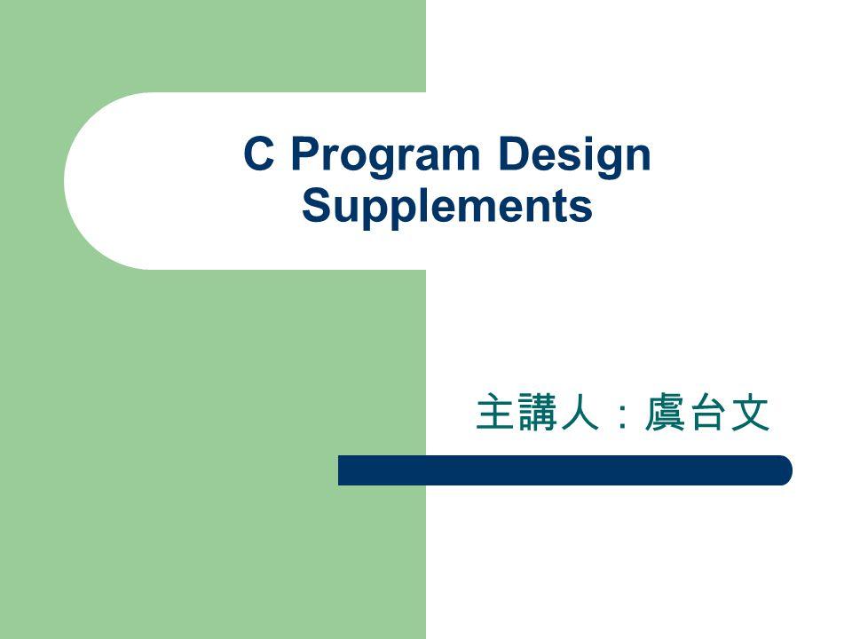 C Program Design Supplements 主講人:虞台文