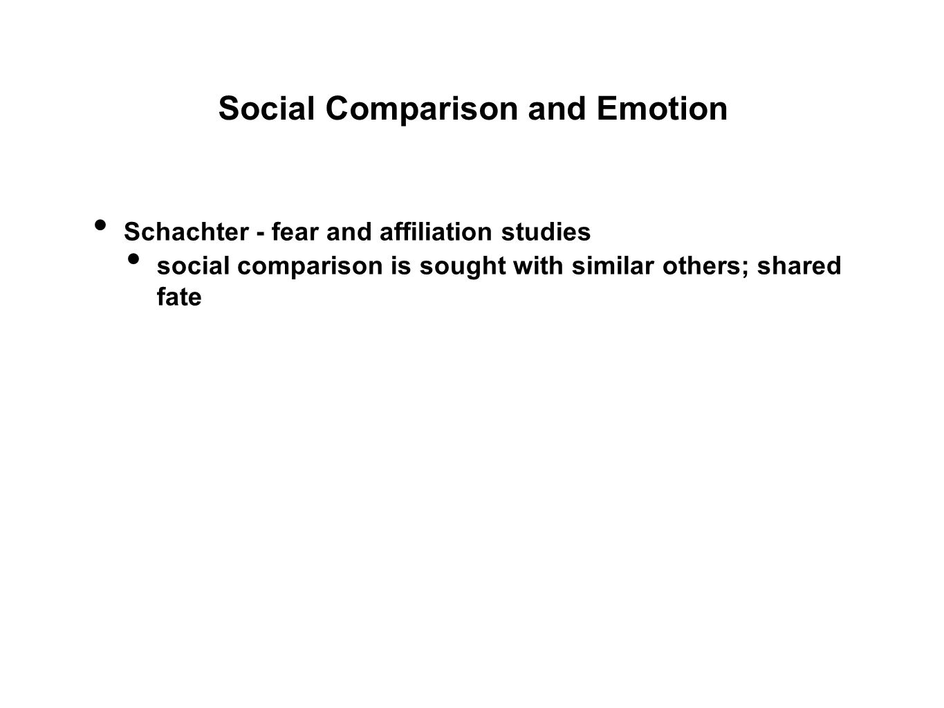 Social Comparison and Emotion Schachter - fear and affiliation studies social comparison is sought with similar others; shared fate