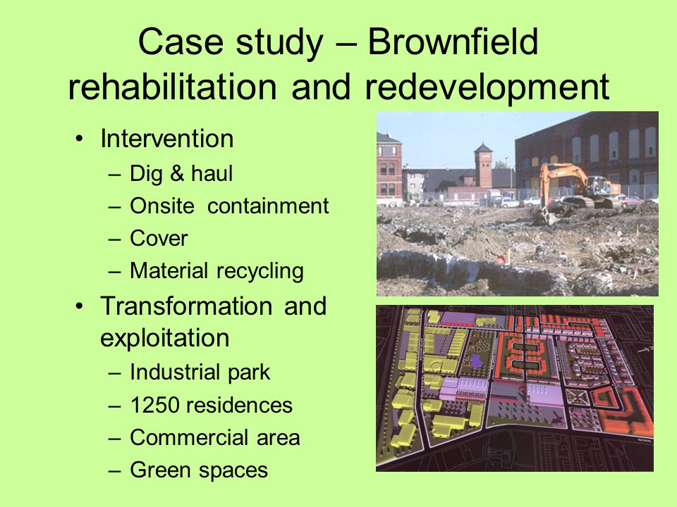 Case study – Brownfield rehabilitation and redevelopment Intervention –Dig & haul –Onsite containment –Cover –Material recycling Transformation and exploitation –Industrial park –1250 residences –Commercial area –Green spaces