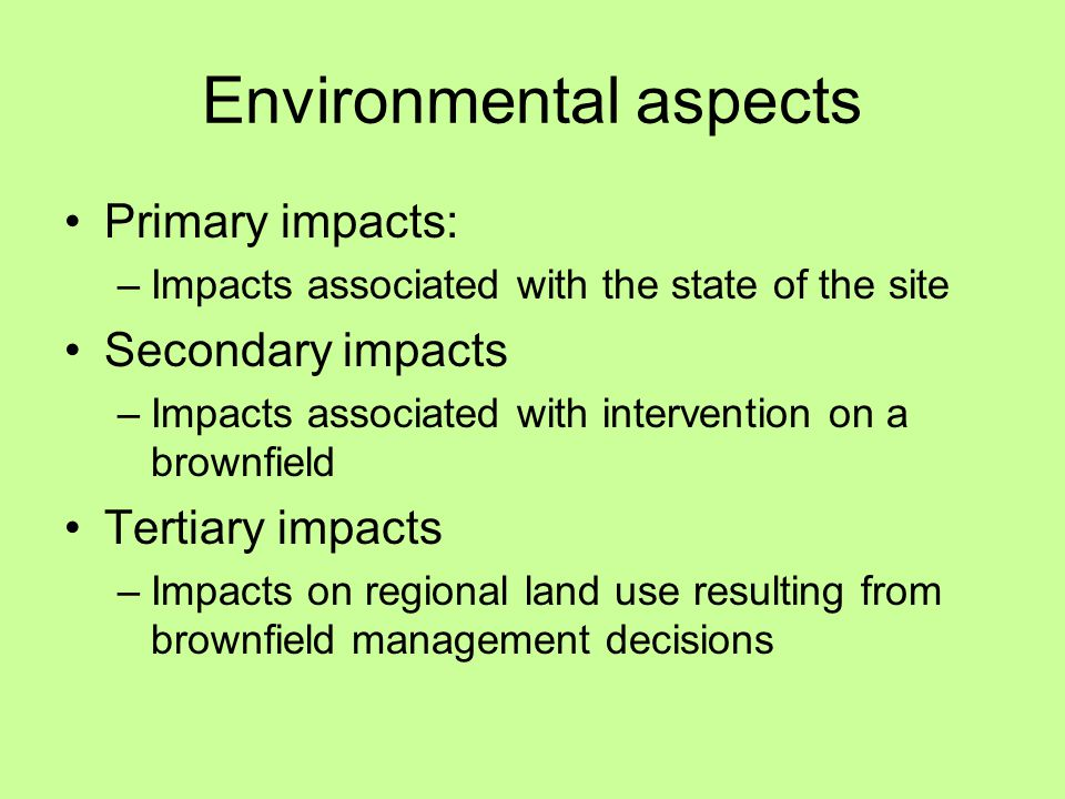 Environmental aspects Primary impacts: –Impacts associated with the state of the site Secondary impacts –Impacts associated with intervention on a brownfield Tertiary impacts –Impacts on regional land use resulting from brownfield management decisions